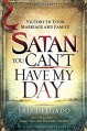 Satan, You Can't Have My Day: Your Daily Guide to Victorious Living - Iris Delgado